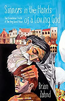 Sinners in the Hands of a Loving God: The Scandalous Truth of the Very Good News by [Zahnd, Brian]