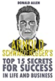 Arnold Schwarzenegger's Top 15 Secrets For Success In Life And Business: Rationed Short Guide For Mature Minds That Seek Good Advice And Not To Be Lectured (Easy To Read, Straight To The Point)