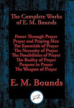 The Complete Works of E. M. Bounds: Power Through Prayer, Prayer and Praying Men, The Essentials of Prayer, The Necessity of Prayer, The Possibilities ... Purpose in Prayer, The Weapon of Prayer by [Bounds, E. M.]