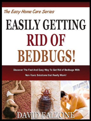 EASILY GETTING RID OF BEDBUGS: Discover The Fast And Easy Way To Get Rid of Bedbugs With Non-Toxic Solutions that Really Work! (The Easy Home Care Series Book -