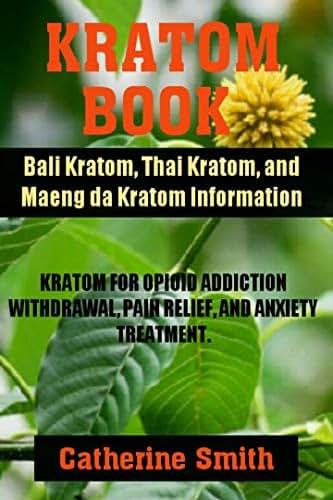 KRATOM BOOK: Bali Kratom, Thai Kratom, and Maeng da Kratom Information; Kratom for Opioid Addiction Withdrawal, Pain Relief, and Anxiety Treatment
