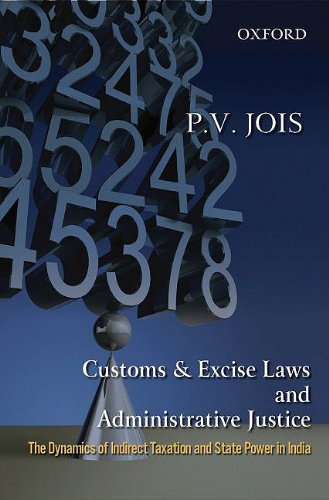 Customs and Excise Laws and Administrative Justice The Dynamics of Indirect Taxation and State Power in India by Oxford University Press