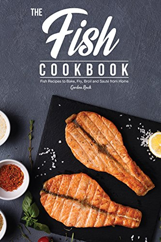 The Fish Cookbook: Fish Recipes to Bake, Fry, Broil and Saute from Home by Gordon Rock