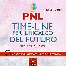PNL. Timeline per il ricalco del futuro. Tecnica guidata Audiobook by Robert James Narrated by Simone Bedetti