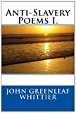 Anti-Slavery Poems I., John Greenleaf John Greenleaf Whittier, 1495298442