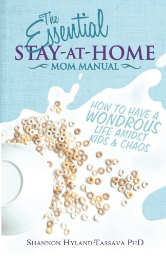 The Essential Stay-at-Home Mom Manual: How to Have a Wondrous Life Amidst Kids and Chaos