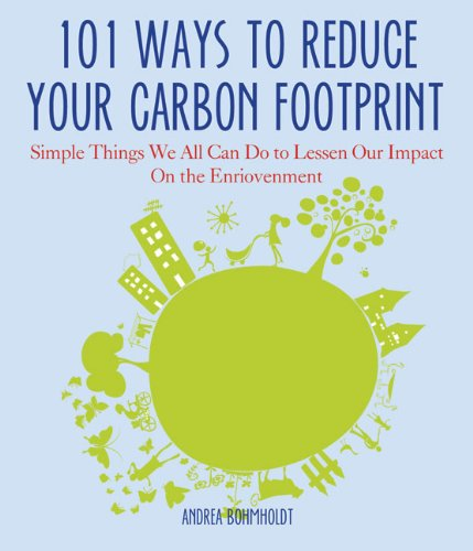 101 Ways to Reduce Your Carbon Footprint: Simple Things We All Can Do to Lessen Our Impact on the Environment