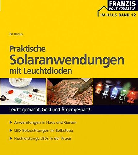 Praktische Solaranwendungen mit Leuchtdioden: Leicht gemacht, Geld und Ärger gespart! Anwendungen in Haus und Garten. LED-Beleuchtungen im Selbstbau. Hochleistungs-LEDs in der Praxis (DO IT!)