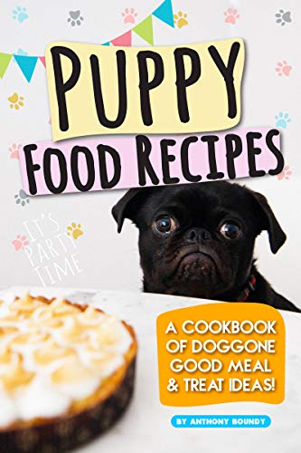 Puppy Food Recipes: A Cookbook of Doggone Good Meal & Treat Ideas!