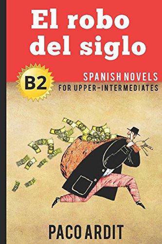 Intermediate Spanish Reader - Spanish Novels: El robo del siglo (Spanish Novels for Upper-Intermediates - B2)