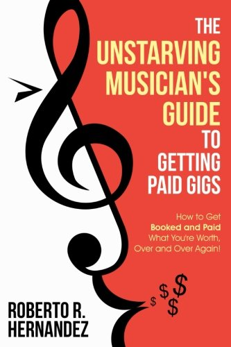 The Unstarving Musician's Guide to Getting Paid Gigs: How to Get Booked and Paid What You're Worth, Over and Over Again!