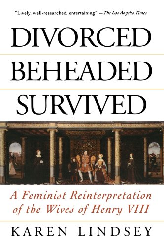 Divorced, Beheaded, Survived: A Feminist Reinterpretation Of The Wives Of Henry VIII