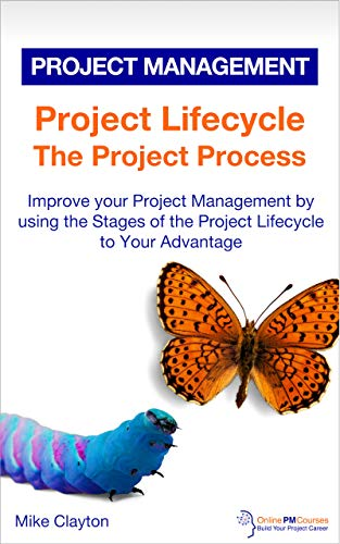 Project Lifecycle: The Project Process: Improve your Project Management by using the Stages of the Project Lifecycle to Your Advantage (OnlinePMCourses: Project Management Book 12)