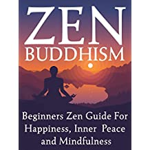 Zen Buddhism: Beginners Zen Guide For Happiness, Inner Peace And Mindfulness
