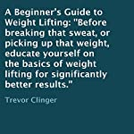 A Beginner's Guide to Weight Lifting: Before Breaking That Sweat, or Picking Up That Weight, Educate Yourself on the Basics of Weight Lifting for Significantly Better Results. | Trevor Clinger