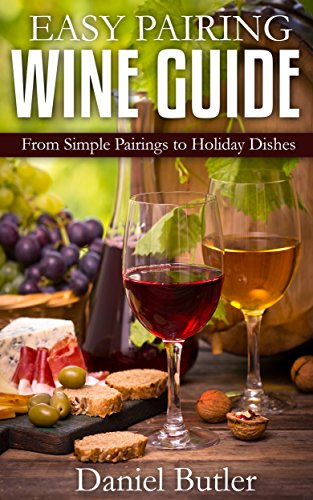 Easy Pairing Wine Guide: From Simple Pairings to Holiday Dishes by Daniel Butler