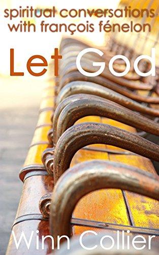 Let God: Spiritual Conversations with François Fénelon by [Collier, Winn]
