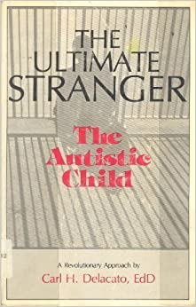 The Ultimate Stranger: The Autistic Child by Carl H. Delacato (1984-09-03)