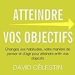 Atteindre vos objectifs : Changez vos habitudes, votre manière de penser et d'agir pour atteindre enfin vos objectifs | David Célestin