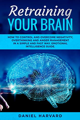 Retraining Your Brain: HOW TO CONTROL YOUR EMOTIONAL INTELLIGENCE, OVERCOME NEGATIVITY, OVERTHINKING AND ANGER MANAGEMENT IN A SIMPLE AND FAST WAY by [Harvard, Daniel]