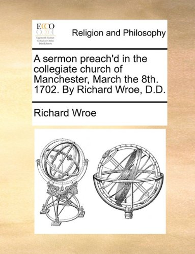 Read Online A sermon preach'd in the collegiate church of Manchester, March the 8th. 1702. By Richard Wroe, D.D. pdf