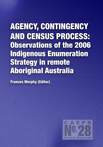 Agency, contingency and census process: Observations of the 2006 Indigenous Enumeration Strategy in remote Aboriginal Australia (CAEPR Monograph No. 28)