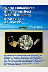 World Millionaires Billionaires Best Wealth Building Strategies REVEALED: Proven Blueprint the Global Billionaires and Millionaires Formula to Grow More Wealth Investments and More Business Success Paperback