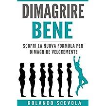 DIMAGRIRE BENE: Scopri la nuova formula per dimagrire velocemente (Italian Edition)