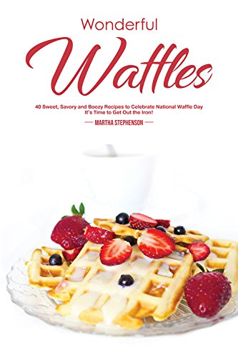 Wonderful Waffles: 40 Sweet, Savory and Boozy Recipes to Celebrate National Waffle Day - It's Time to Get Out the Iron! by Martha Stephenson