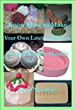 Know How to Make Your Own Latex & Silicone Soap & Candle Moulds