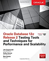 Oracle Database 12c Release 2 Testing Tools and Techniques for Performance and Scalability Front Cover