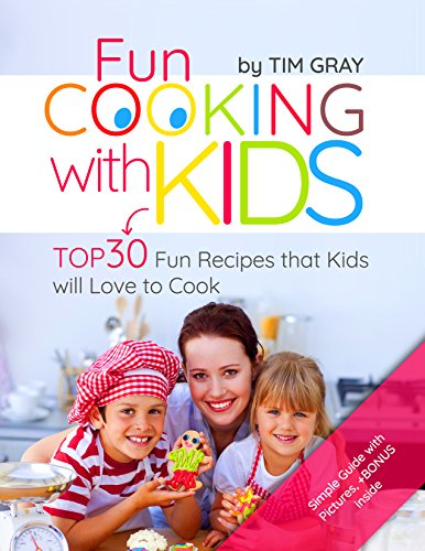 Fun Cooking with Kids: TOP 30 Fun Recipes that Kids will Love to Cook by Tim Gray