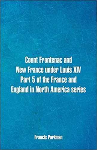 Count Frontenac and New France under Louis XIV / A Half-Century of Conflict / Montcalm and Wolfe