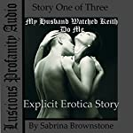 My Husband Watched Keith Do Me: Explicit Erotica Story | Sabrina Brownstone