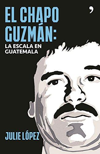 El chapo Guzmán. La escala en Guatemala (Spanish Edition)