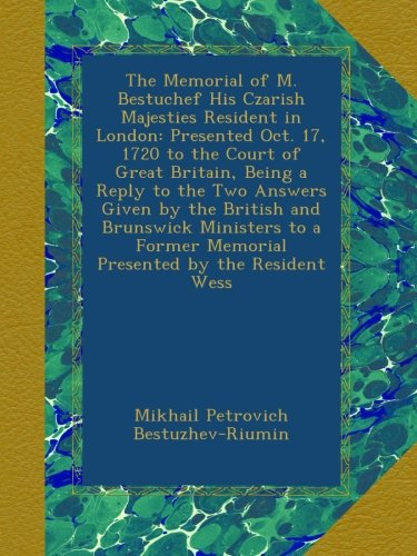 The Memorial of M. Bestuchef His Czarish Majesties Resident in London: Presented Oct. 17, 1720 to the Court of Great Britain, Being a Reply to the Two ... Memorial Presented by the Resident Wess PDF