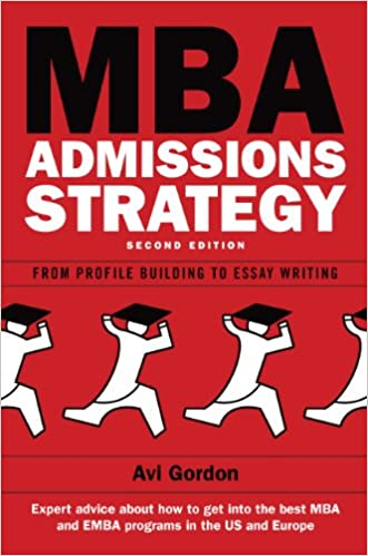 com mba admissions strategy from profile building to  com mba admissions strategy from profile building to essay writing ebook avi gordon kindle store