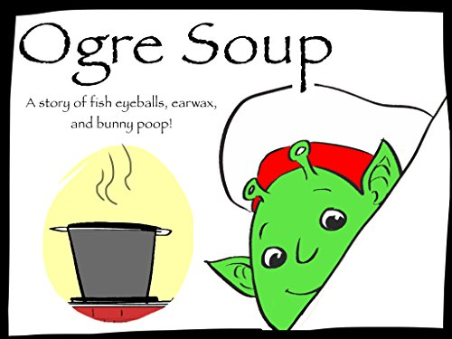 (Ogre Soup: A Fun Rhyming Story of Fish Eyeballs, Earwax, and Bunny Poop!)