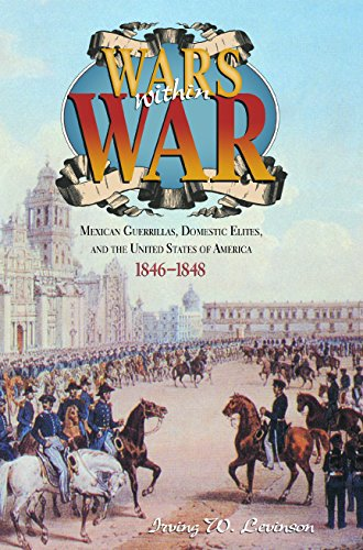 Wars Within War: Mexican Guerrillas, Domestic Elites, and the United States of America, 1846–1848