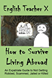 How To Survive Living Abroad: An Expatriate Guide to Not Getting Robbed, Scammed, Jailed, or Killed