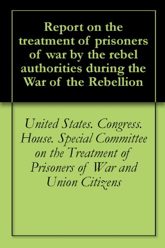Report on the treatment of prisoners of war by the rebel authorities during the War of the Rebellion