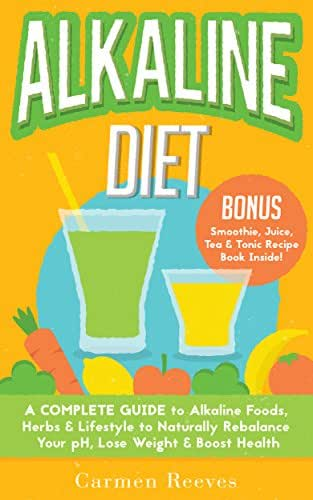 ALKALINE DIET: A Complete Guide to Alkaline Foods, Herbs & Lifestyle to Naturally Rebalance Your pH, Lose Weight & Boost Health (BONUS Alkalizing Smoothie, Juice, Tea & Tonic Recipe Book)