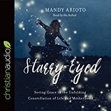 Starry-Eyed: Seeing Grace in the Unfolding Constellation of Life and Motherhood Audiobook by Mandy Arioto Narrated by Mandy Arioto