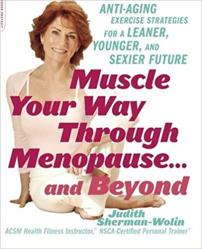 Muscle Your Way Through Menopause: Anti-aging Exercise Strategies for a Leaner, Younger and Sexier Future by Judith Sherman-Wolin (2007-03-01)