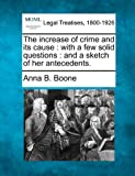 The increase of crime and its cause : with a few solid questions : and a sketch of her Antecedents, Anna B. Boone, 1240093888