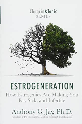 Estrogeneration: How Estrogenics Are Making You Fat, Sick, and Infertile (Chagrin & Tonic)