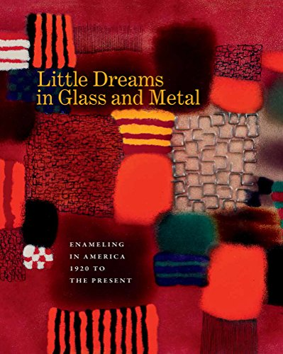 Little Dreams in Glass and Metal: Enameling in America 1920 to the ()