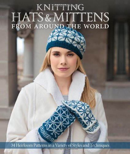 Knitting Hats & Mittens from Around the World: 34 Heirloom Patterns in a Variety of Styles and Techniques (Hats From Around The World)