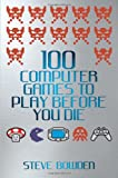 100 Computer Games to Play Before You Die, Steve Bowden, 1843583097