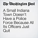 A Small Indiana Town Doesn't Have a Police Force Because All Its Officers Just Quit | Travis M. Andrews